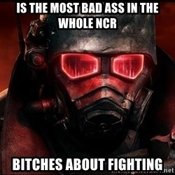 Fallout  - Is the most bad ass in the whole ncr bitches about fighting