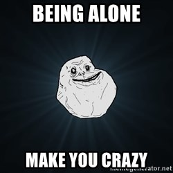 Forever Alone - BEING ALONE MAKE YOU CRAZY