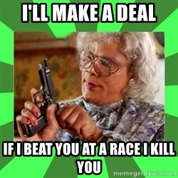 Madea - i'll make a deal if i beat you at a race i kill you