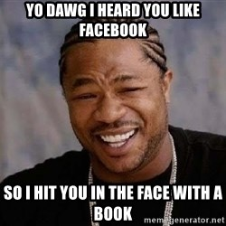 Yo Dawg - YO DAWG I HEARD YOU LIKE FACEBOOK SO I HIT YOU IN THE FACE WITH A BOOK
