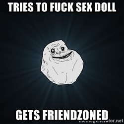 Forever Alone - tries to fuck sex doll gets friendzoned
