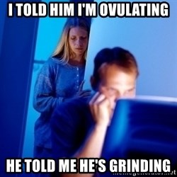 Internet Husband - I told him i'm ovulating he told me he's grinding