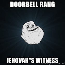 Forever Alone - Doorbell rang jehovah''s witness