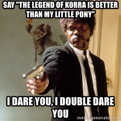 "Samuel L Jackson - Say ""The legend of Korra is better than my little pony"" I dare you, I double dare you"