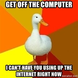 Technologically Impaired Duck - Get off the computer I can't have you using UP the internet right now