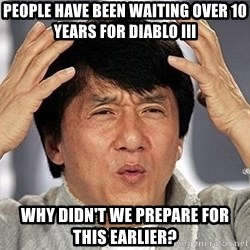 Confused Jackie Chan - people have been waiting over 10 years for diablo III Why didn't we PREpare for this earlier?