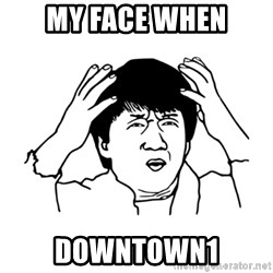 My brain is full of fuck - MY FACE WHEN DOWNTOWN1