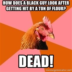 Anti Joke Chicken - How does a black guy look after getting hit by a ton of flour? Dead!