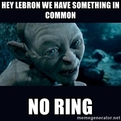gollum - hey lebron we have something in common no ring