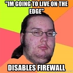 """Butthurt Dweller - """"im going to live on the edge"""" disables firewall"""
