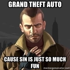 GTA - Grand theft auto  cause sin is just so much fun