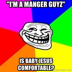 "Trollface - ""I'm a manger guyz"" is baby jesus comfortable?"