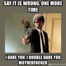 doble dare you  - say it is wrong, one more time i dare you, i double dare you motherfucker