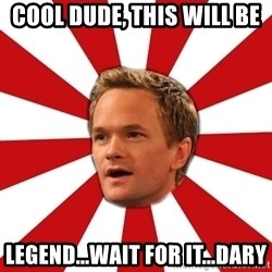 Barny Stinson - Cool Dude, this will be  Legend...Wait for it...Dary