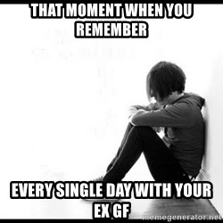 emo kid  - That Moment when you remember Every Single Day with your ex gf