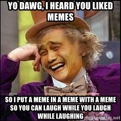 yaowonkaxd - Yo Dawg, i heard you liked memes so i put a meme in a meme with a meme so you can laugh while you laugh while laughing