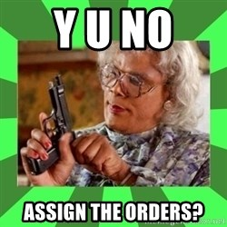 Madea - Y U NO  ASSIGN THE ORDERS?