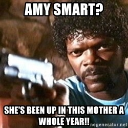 Pulp Fiction - Amy Smart? She's been up in this mother a whole year!!