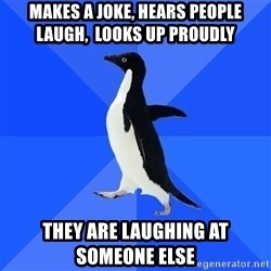 Socially Awkward Penguin - MAKES A JOKE, HEARS PEOPLE LAUGH,  LOOKS UP PROUDLY THEY ARE LAUGHING AT SOMEONE ELSE