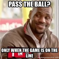 lebron - Pass the ball? only when the game is on the line