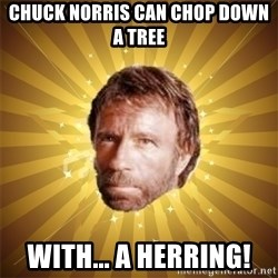 Chuck Norris Advice - Chuck Norris can chop down a tree with... a herring!