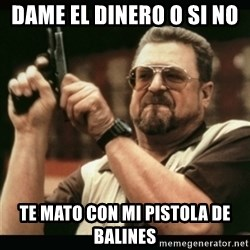 am i the only one around here - dame el dinero o si no  te mato con mi pistola de balines