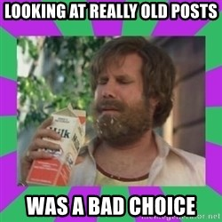 ron burgundy milk  - looking at really old posts was a bad choice
