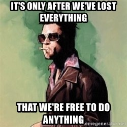 Tyler Durden 2 - it's only after we've lost everything that we're free to do anything