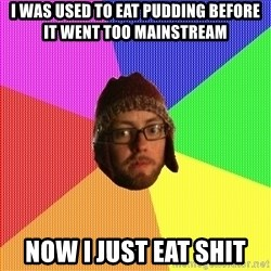 Superior Hipster - i was used to eat pudding before it went too mainstream now i just eat shit