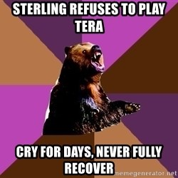 Emotionally Volatile Bear - Sterling refuses to play tera cry for days, never fully recover