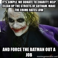 joker - It's simple, WE DONATE TO CHARITY, HELP CLEAN UP THE STREETS OF GOTHAM, MAKE THE CRIME RATES LOW AND FORCE THE BATMAN OUT A JOB