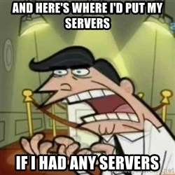 If i had one - and here's where i'd put my servers if i had any servers