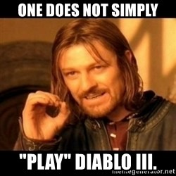 "Does not simply walk into mordor Boromir  - one does not simply ""play"" diablo III."