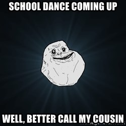 Forever Alone - school dance coming up well, better call my cousin
