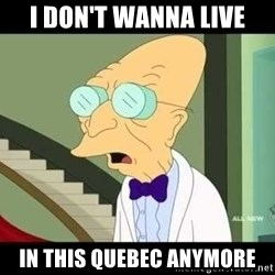 I dont want to live on this planet - I don't wanna live in this quebec anymore