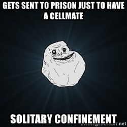 Forever Alone - gets sent to prison just to have a cellmate solitary confinement