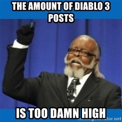 Too damn high - The AMOUNT OF DIABLO 3 POSTS IS TOO DAMN HIGH