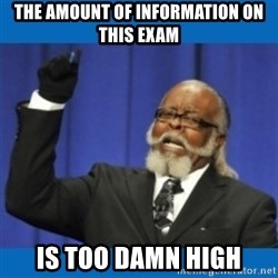 Too damn high - The amount of information on this exam is too damn high