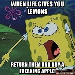 Spongebob Rage - When life gives you lemons  Return them and buy a freaking apple!