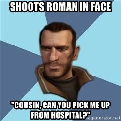 """Niko - Shoots Roman in face """"cousin, Can you pick me up from hospital?"""""""