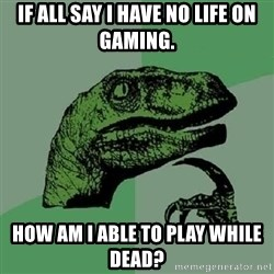 Philosoraptor - If all say i have no life on gaming. how am i able to play while dead?