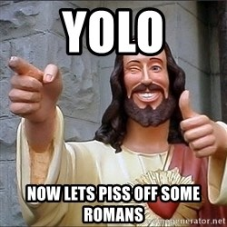 Jesus - YOLO Now lets piss off some romans