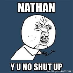 y u no work - nATHAN y U NO SHUT UP