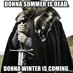 Ned Stark - Donna summer is dead.  Donna Winter is coming.