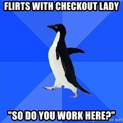 "Socially Awkward Penguin - flirts with checkout lady ""so do you work here?"""