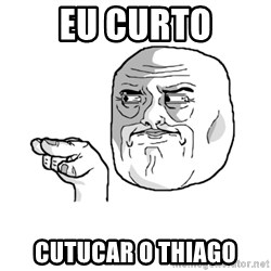 i'm watching you meme - Eu curto cutucar o thiago