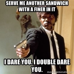 Samuel L Jackson - Serve me another sandwich with a finer in it I dare you. I double dare you.