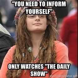 """College Liberal - """"You need to inform yourself"""" only watches """"the daily show"""""""