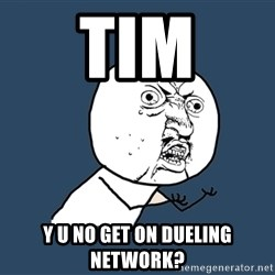 Y U No - TIM Y U NO GET ON DUELING NETWORK?