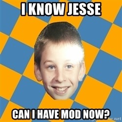 annoying elementary school kid - I know Jesse Can I have Mod now?
